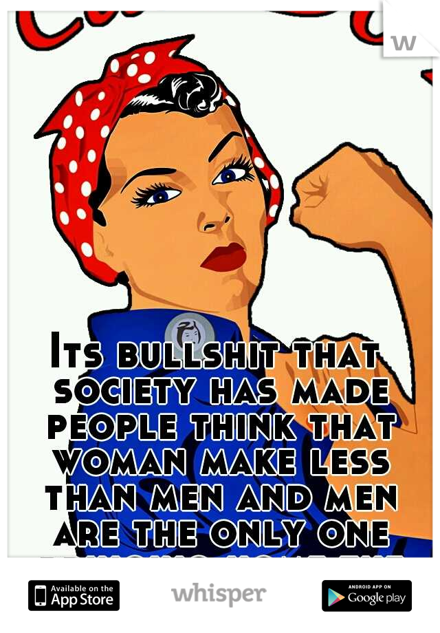 Its bullshit that society has made people think that woman make less than men and men are the only one bringing home the money.