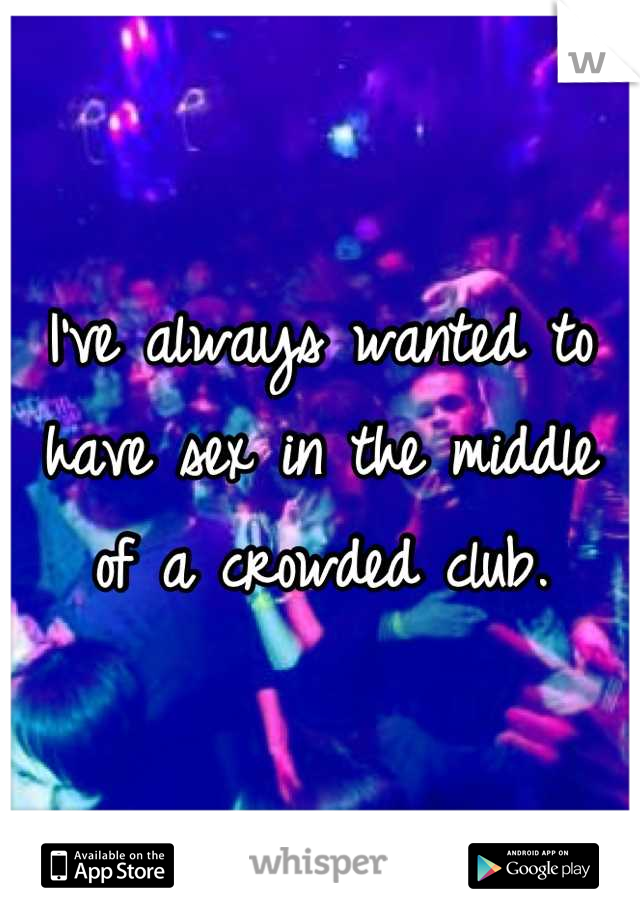 I've always wanted to have sex in the middle of a crowded club.
