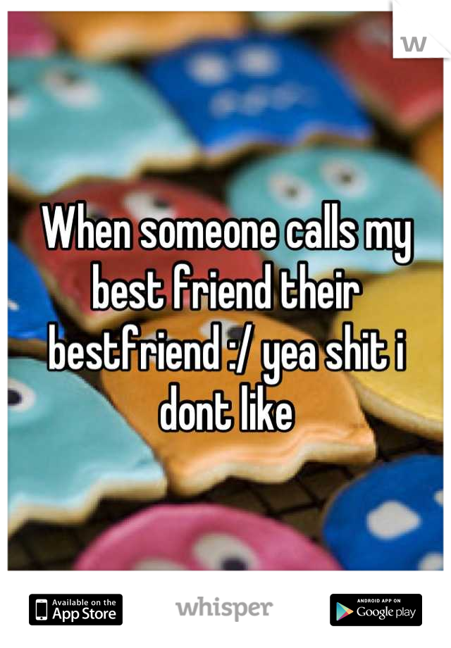 When someone calls my best friend their bestfriend :/ yea shit i dont like