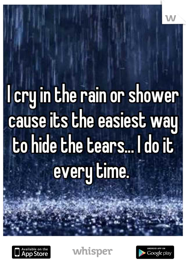 I cry in the rain or shower cause its the easiest way to hide the tears... I do it every time.