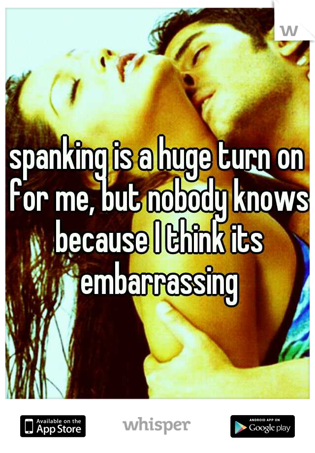 spanking is a huge turn on for me, but nobody knows because I think its embarrassing