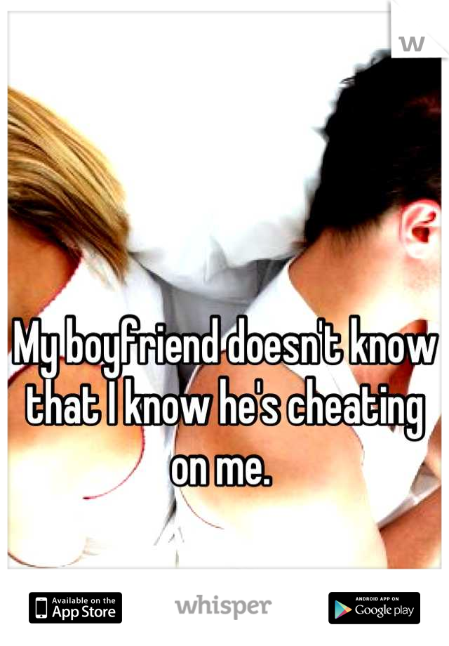 My boyfriend doesn't know that I know he's cheating on me.