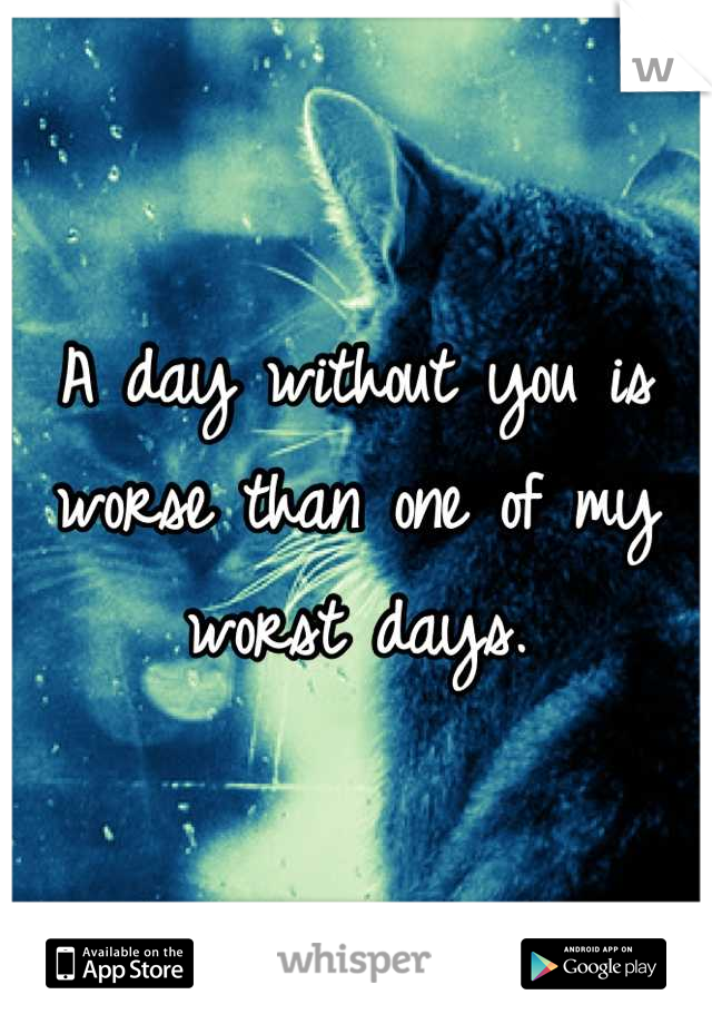 A day without you is worse than one of my worst days.