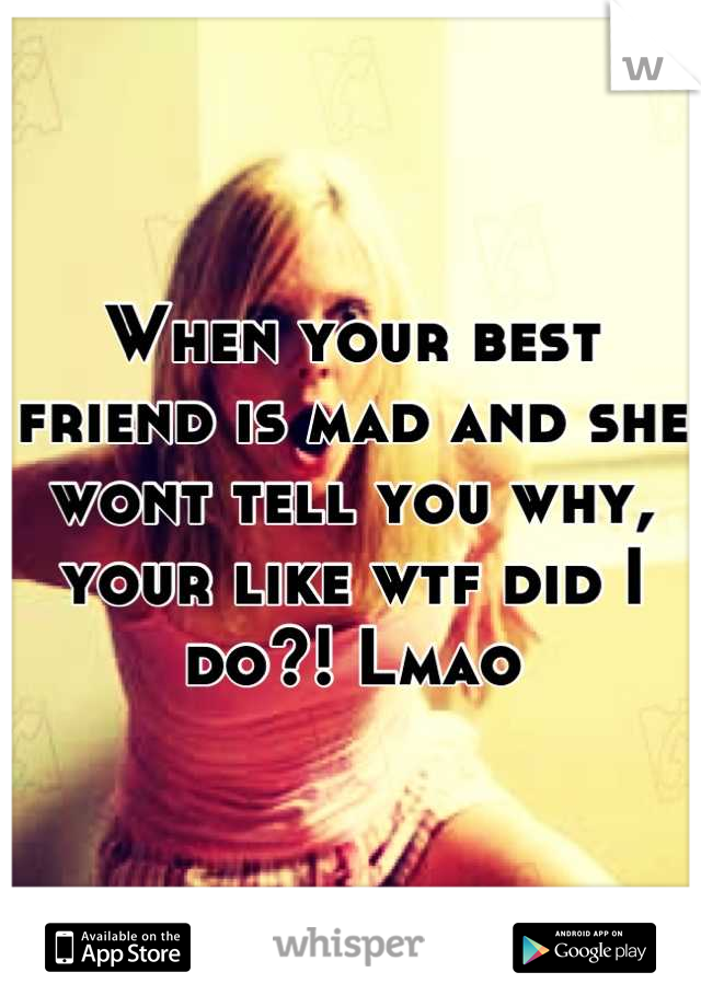 When your best friend is mad and she wont tell you why, your like wtf did I do?! Lmao