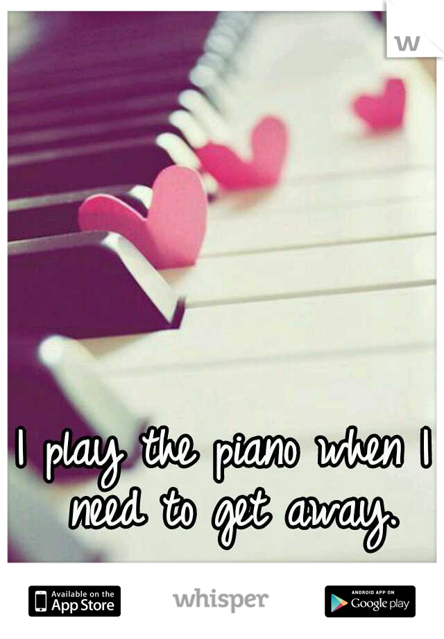 I play the piano when I need to get away.
