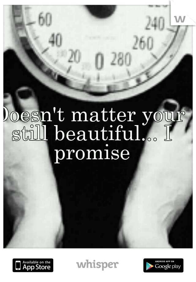 Doesn't matter your still beautiful... I promise