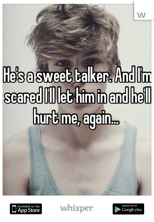 He's a sweet talker. And I'm scared I'll let him in and he'll hurt me, again...