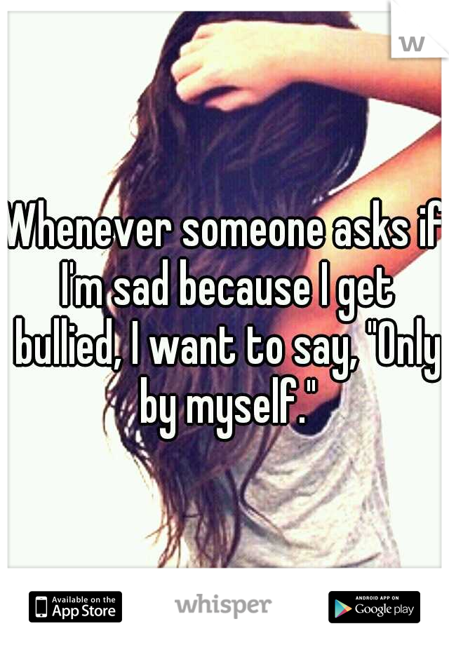 "Whenever someone asks if I'm sad because I get bullied, I want to say, ""Only by myself."""