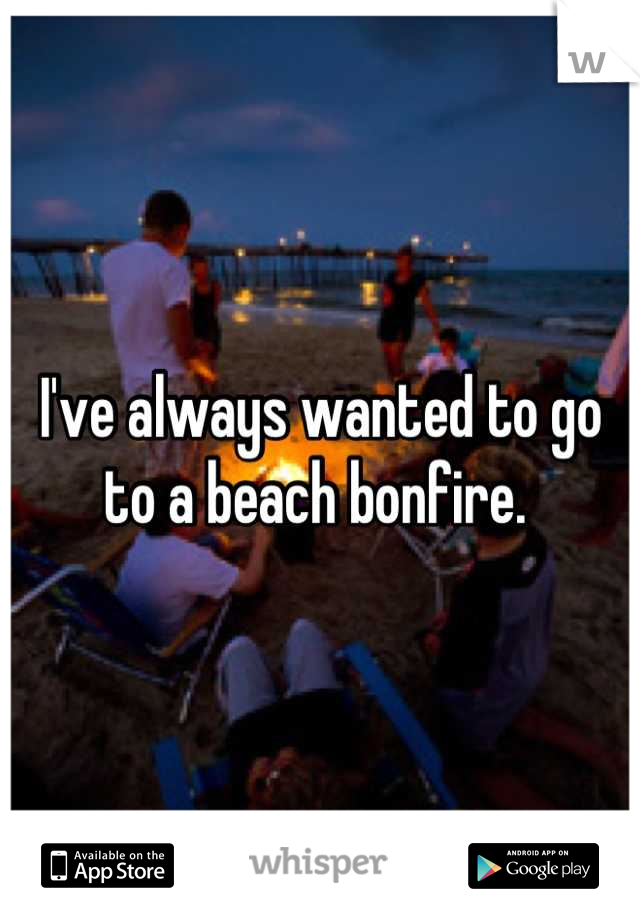 I've always wanted to go to a beach bonfire.
