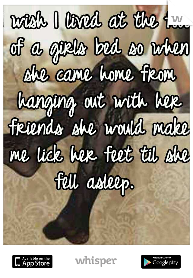 I wish I lived at the foot of a girls bed so when she came home from hanging out with her friends she would make me lick her feet til she fell asleep.