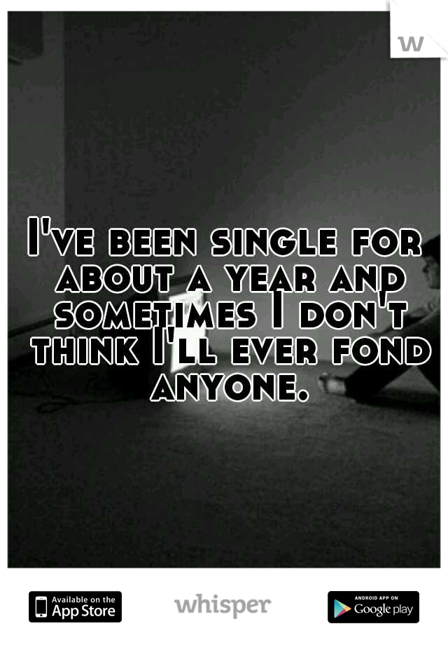 I've been single for about a year and sometimes I don't think I'll ever fond anyone.