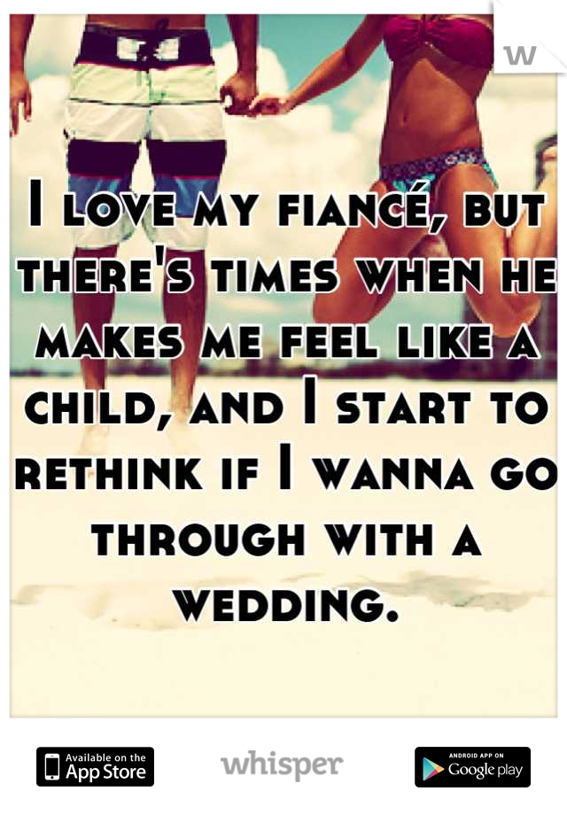 I love my fiancé, but there's times when he makes me feel like a child, and I start to rethink if I wanna go through with a wedding.