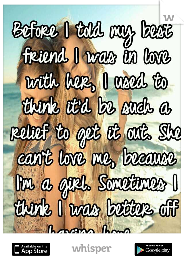 Before I told my best friend I was in love with her, I used to think it'd be such a relief to get it out. She can't love me, because I'm a girl. Sometimes I think I was better off having hope.