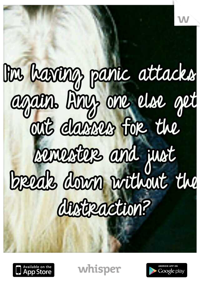 I'm having panic attacks again. Any one else get out classes for the semester and just break down without the distraction?