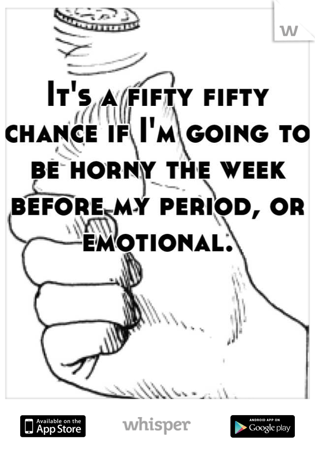 It's a fifty fifty chance if I'm going to be horny the week before my period, or emotional.