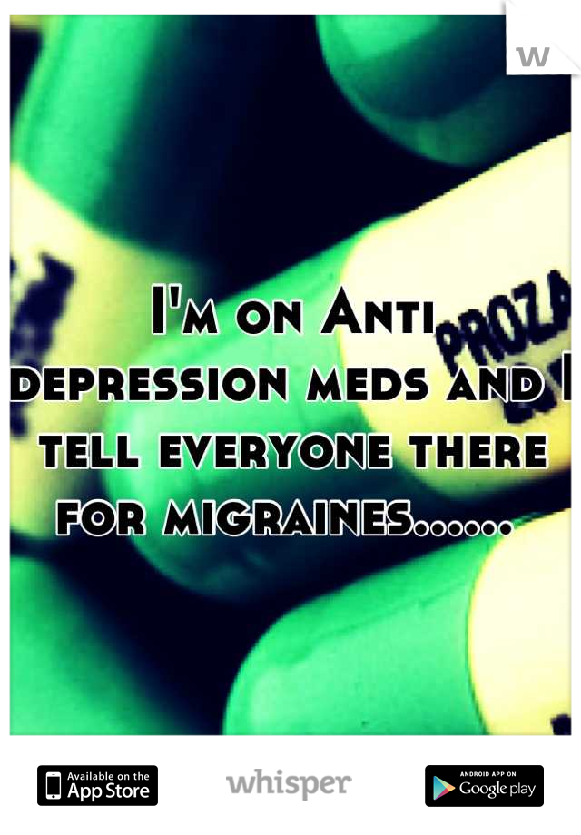 I'm on Anti depression meds and I tell everyone there for migraines......