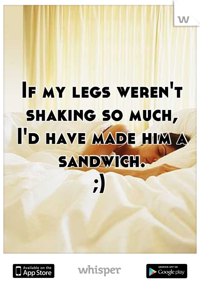If my legs weren't shaking so much,   I'd have made him a sandwich.  ;)