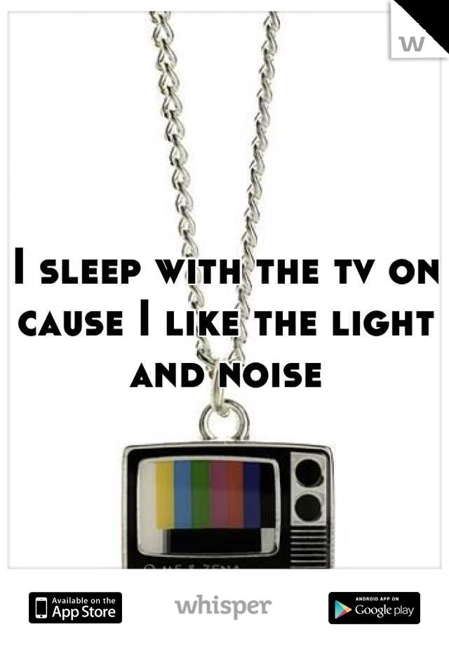I sleep with the tv on cause I like the light and noise