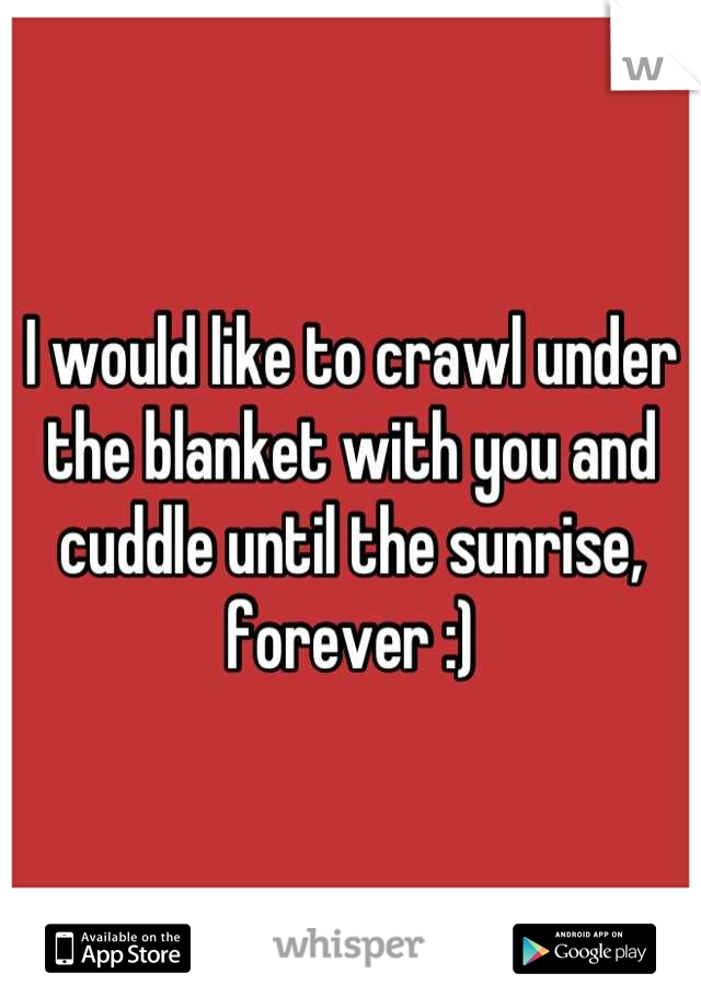 I would like to crawl under the blanket with you and cuddle until the sunrise, forever :)