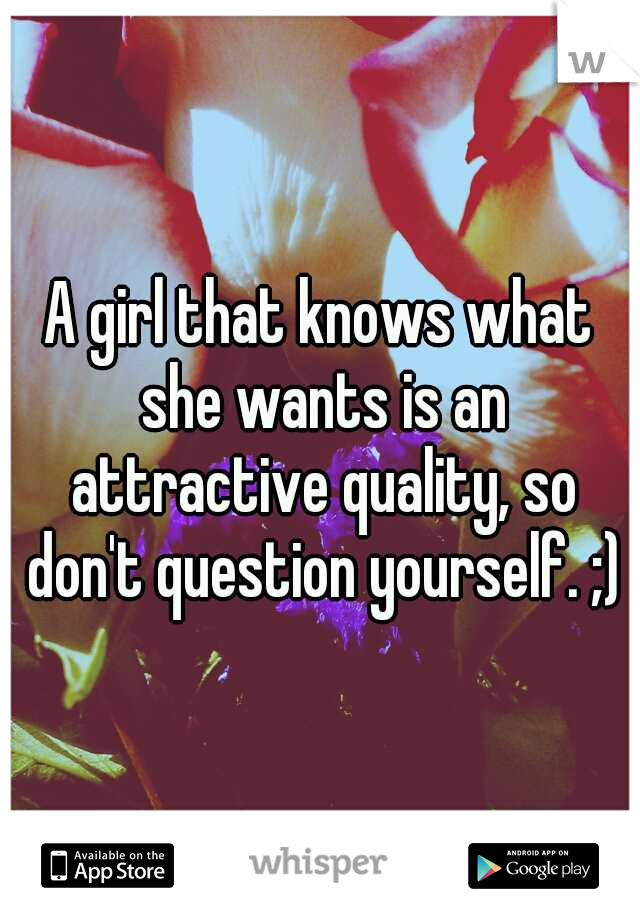 A girl that knows what she wants is an attractive quality, so don't question yourself. ;)