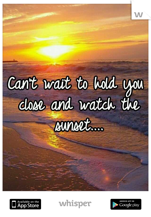 Can't wait to hold you close and watch the sunset....