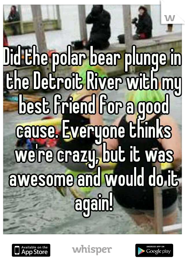 Did the polar bear plunge in the Detroit River with my best friend for a good cause. Everyone thinks we're crazy, but it was awesome and would do it again!