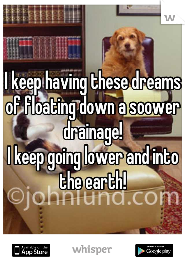 I keep having these dreams of floating down a soower drainage!  I keep going lower and into the earth!