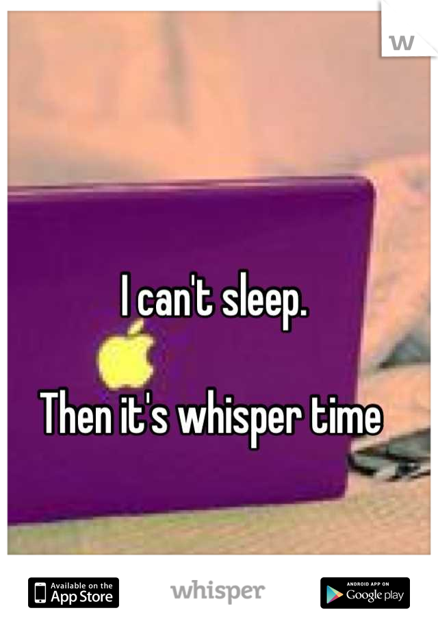 I can't sleep.   Then it's whisper time