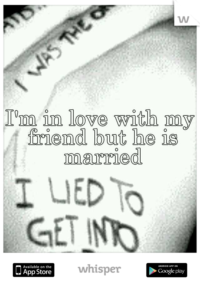 I'm in love with my friend but he is married