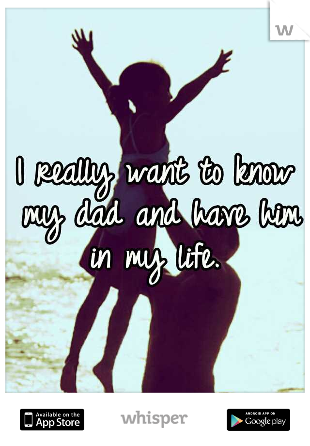 I really want to know my dad and have him in my life.