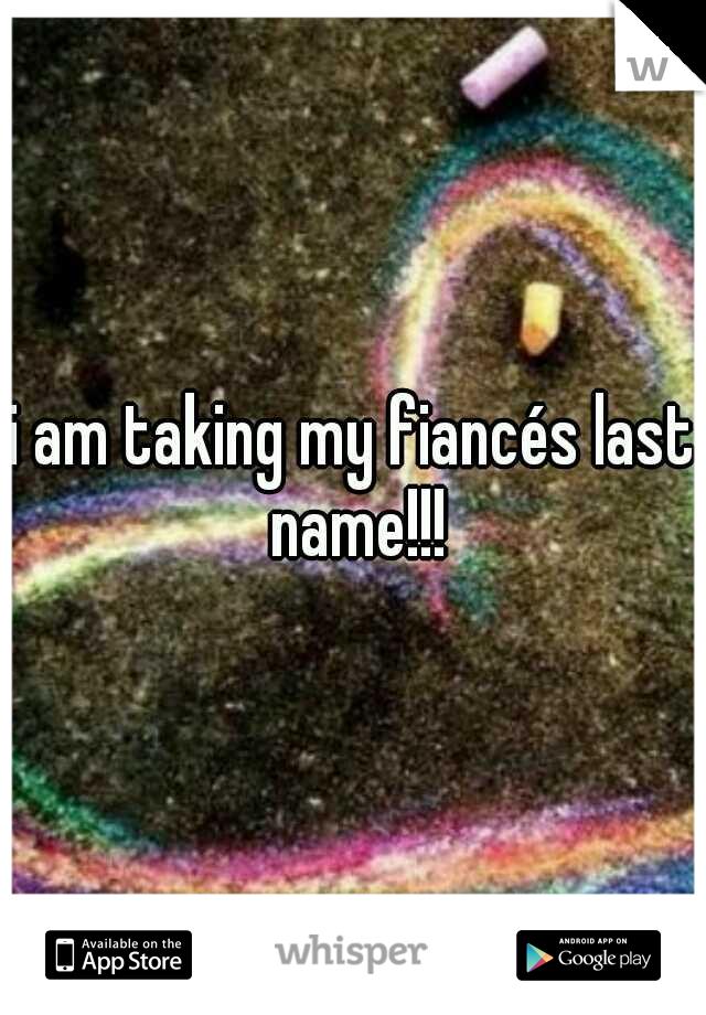 i am taking my fiancés last name!!!
