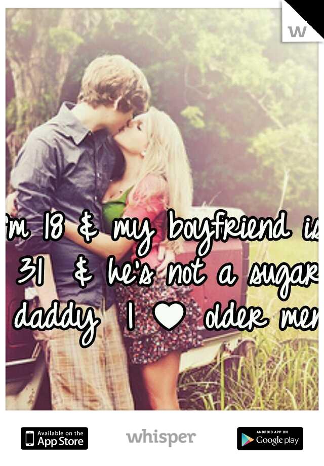 I'm 18 & my boyfriend is 31  & he's not a sugar daddy  I ♥ older men