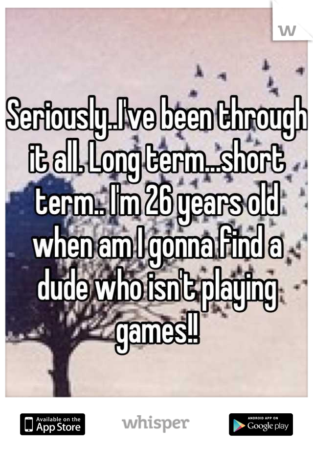 Seriously..I've been through it all. Long term...short term.. I'm 26 years old when am I gonna find a dude who isn't playing games!!