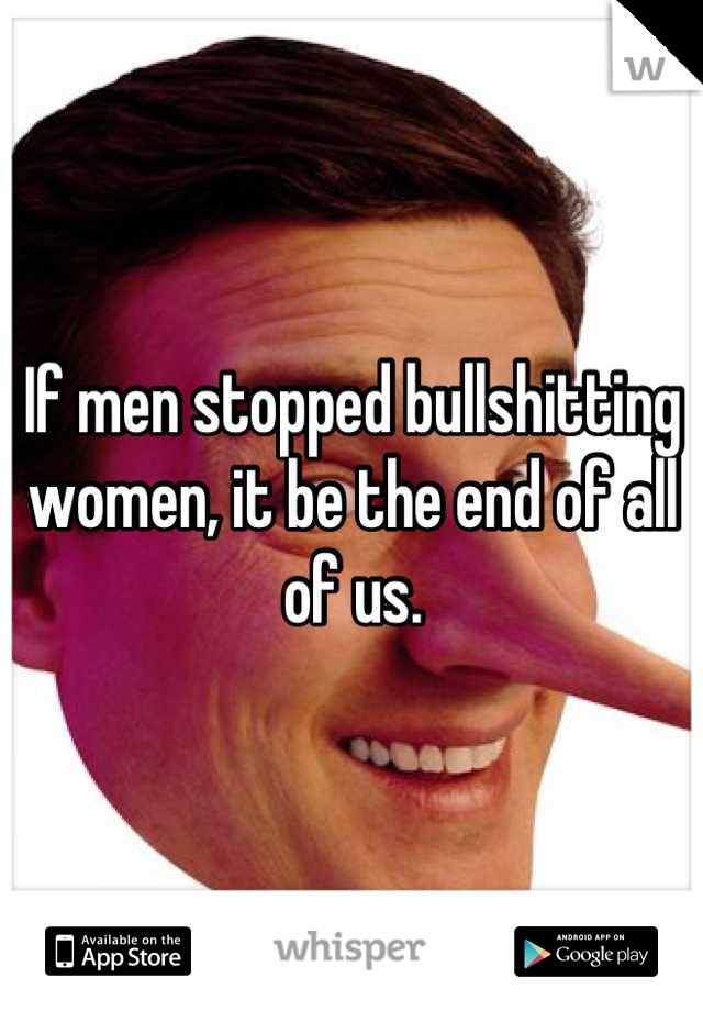 If men stopped bullshitting women, it be the end of all of us.