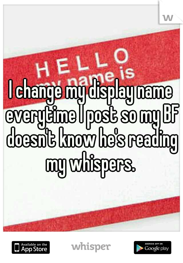 I change my display name everytime I post so my BF doesn't know he's reading my whispers.