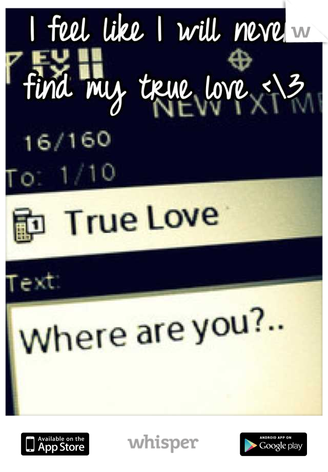 I feel like I will never find my true love <\3