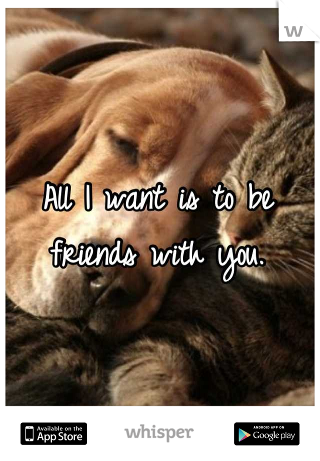 All I want is to be friends with you.