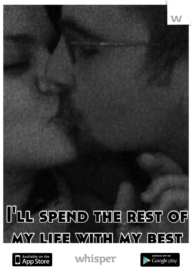 I'll spend the rest of my life with my best friend.
