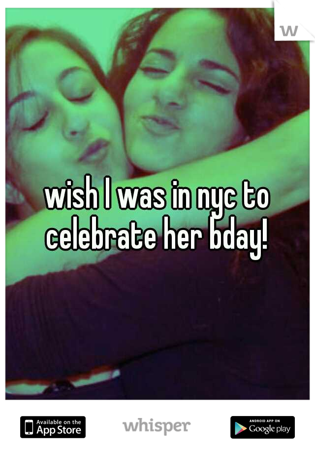 wish I was in nyc to celebrate her bday!