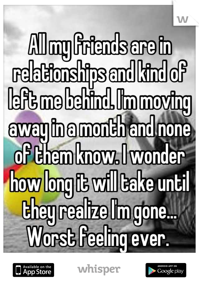 All my friends are in relationships and kind of left me behind. I'm moving away in a month and none of them know. I wonder how long it will take until they realize I'm gone...  Worst feeling ever.