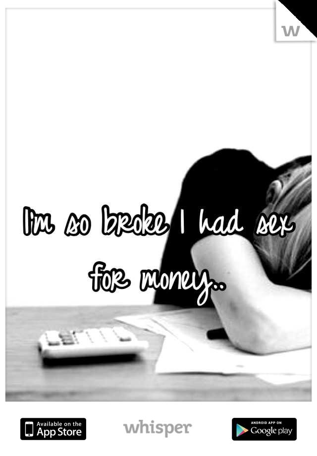 I'm so broke I had sex for money..