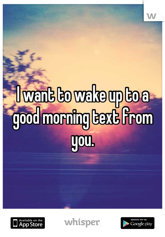 I want to wake up to a good morning text from you.