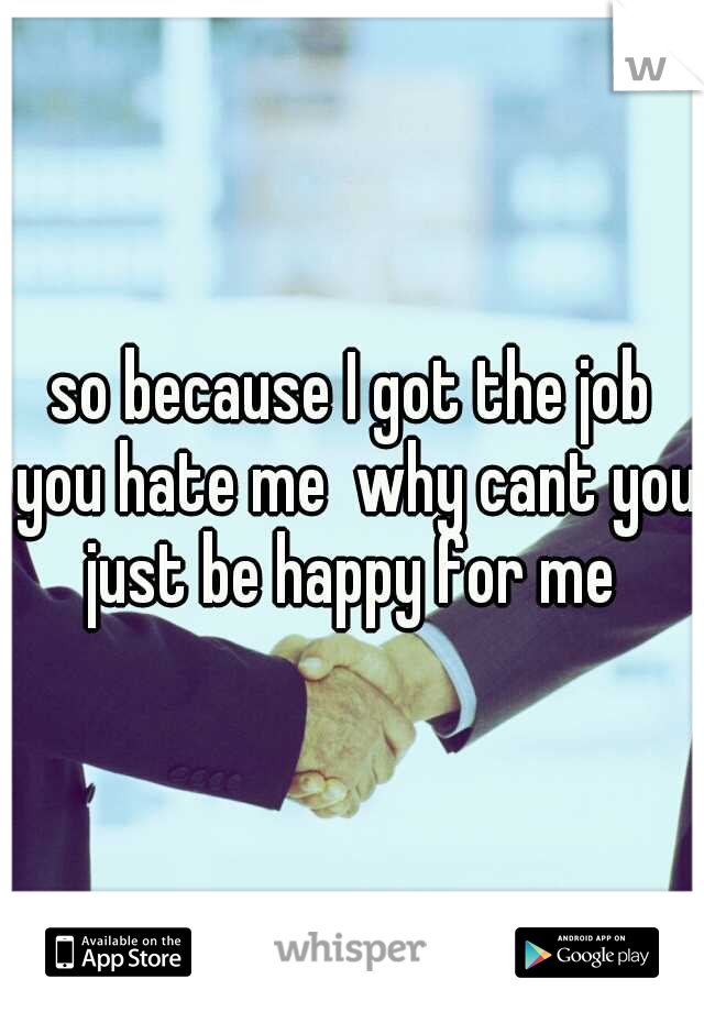 so because I got the job you hate me  why cant you just be happy for me