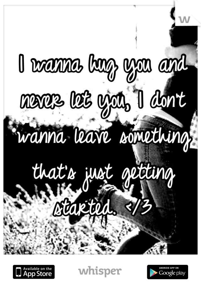 I wanna hug you and never let you, I don't wanna leave something that's just getting started. </3