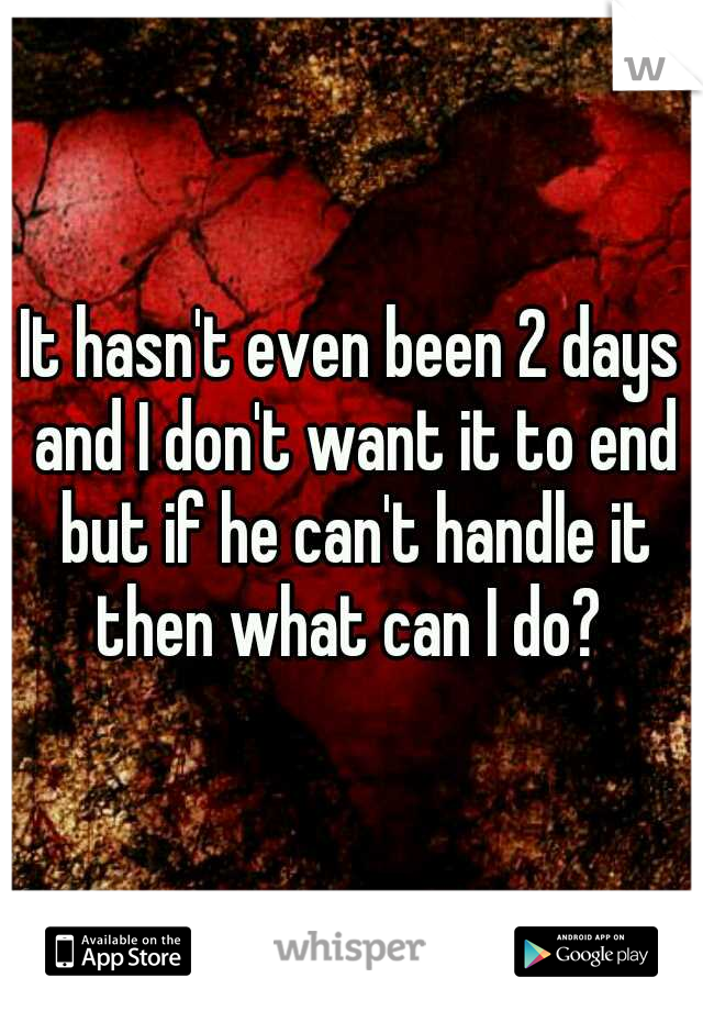It hasn't even been 2 days and I don't want it to end but if he can't handle it then what can I do?
