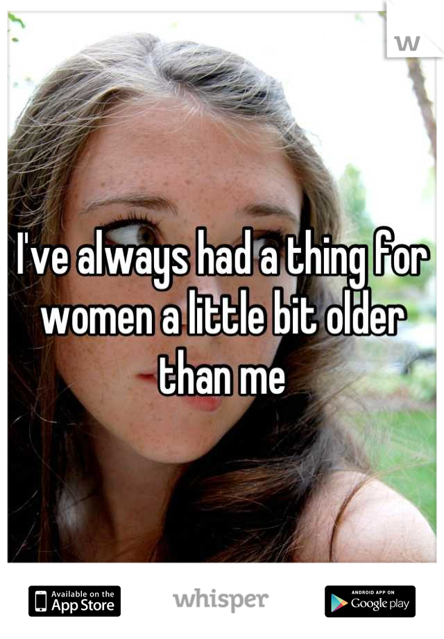 I've always had a thing for women a little bit older than me