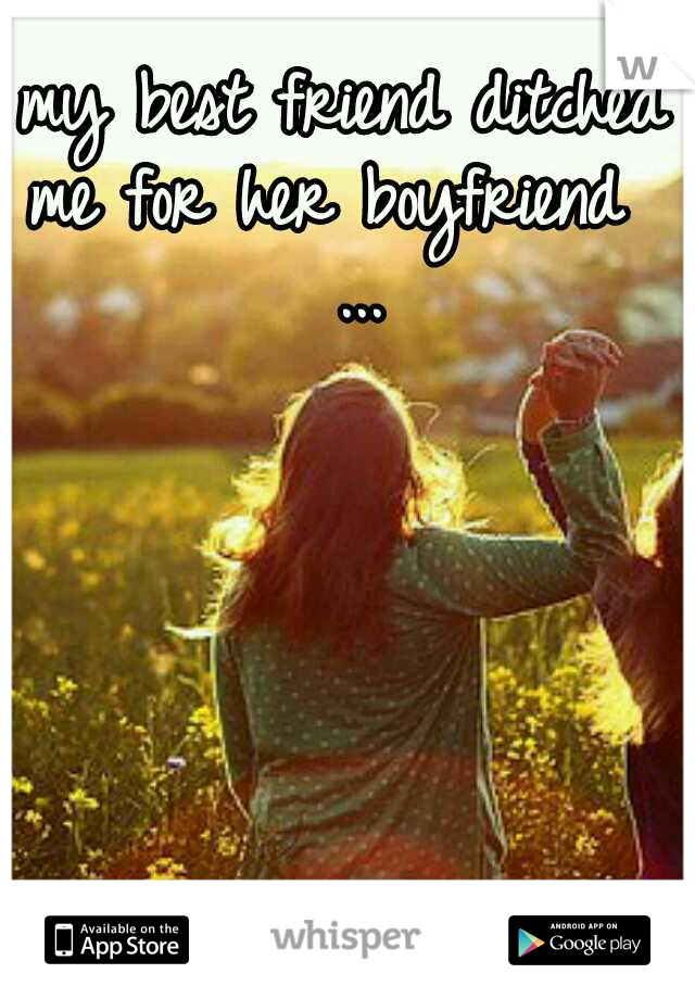 my best friend ditched me for her boyfriend   ...