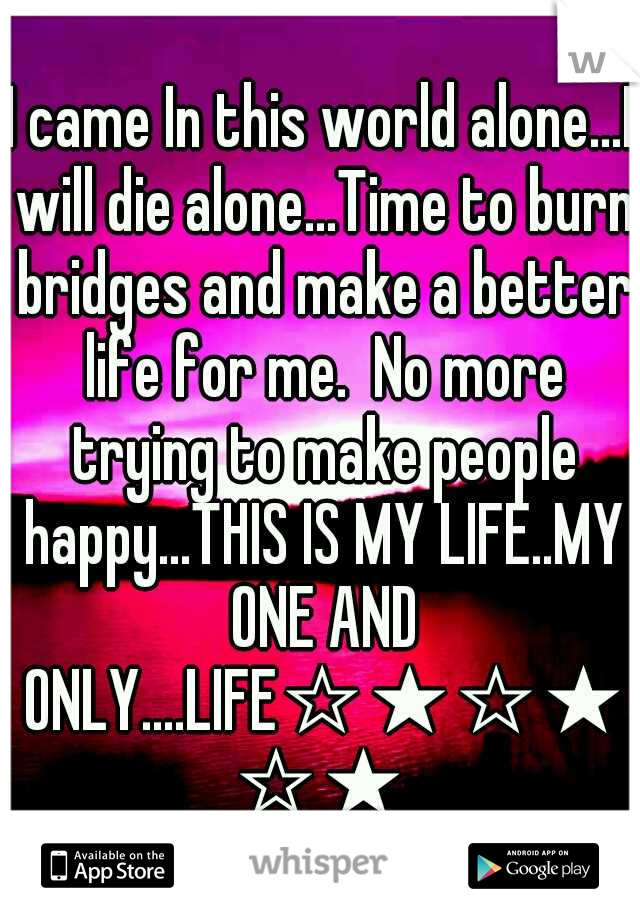 I came In this world alone...I will die alone...Time to burn bridges and make a better life for me.  No more trying to make people happy...THIS IS MY LIFE..MY ONE AND ONLY....LIFE☆★☆★☆★