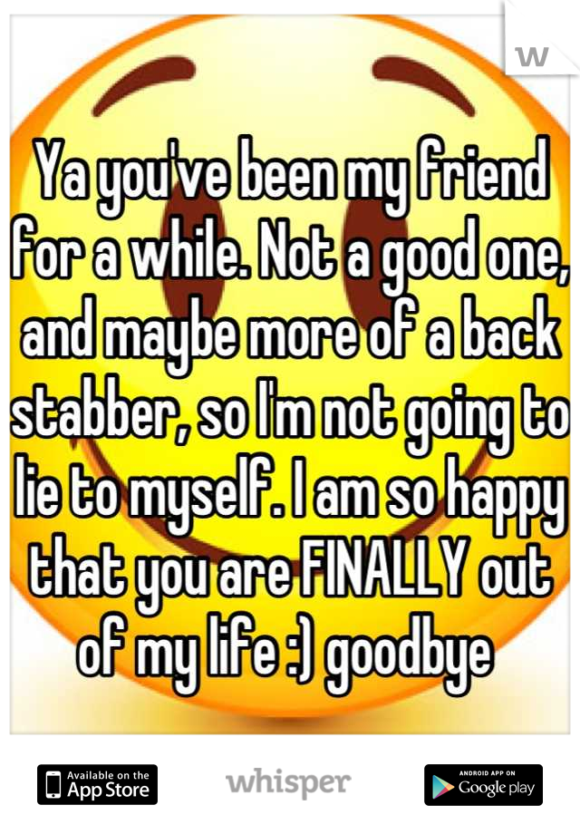 Ya you've been my friend for a while. Not a good one, and maybe more of a back stabber, so I'm not going to lie to myself. I am so happy that you are FINALLY out of my life :) goodbye