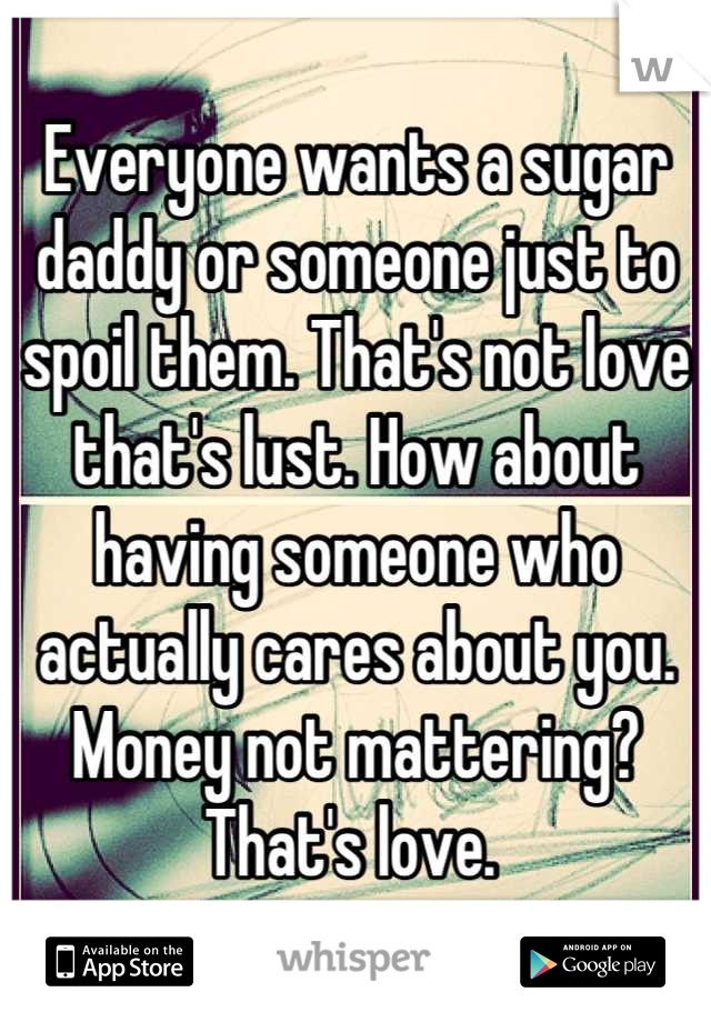 Everyone wants a sugar daddy or someone just to spoil them. That's not love that's lust. How about having someone who actually cares about you. Money not mattering? That's love.